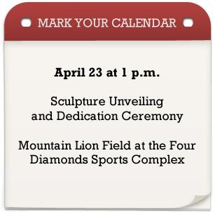 Mark your calendar: April 23 at 1 p.m. Sculpture Unveiling and Dedication Ceremony at the Mountain Lion Field at the Four Diamonds Sports Complex