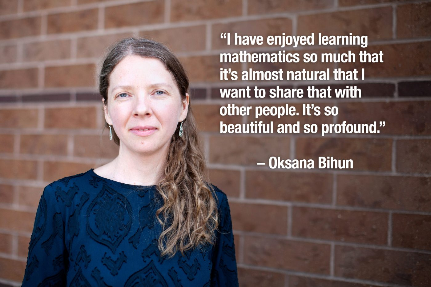 """I have enjoyed learning mathematics so much that it's almost natural that I want to share that with other people. It's so beautiful and so profound."" – Oksana Bihun"